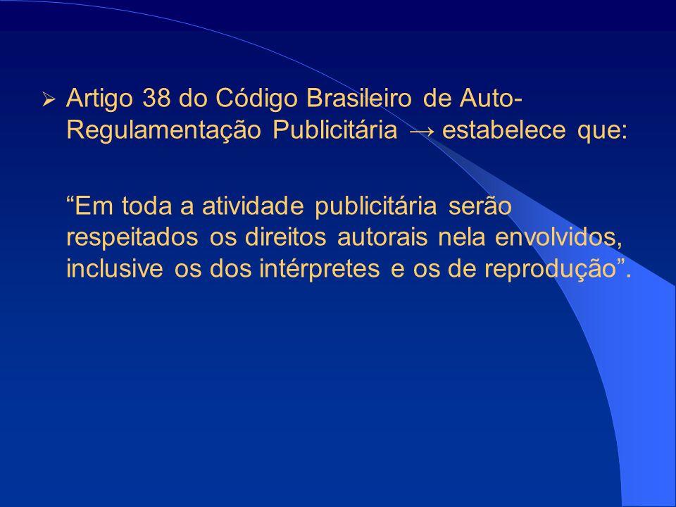 Artigo 38 do Código Brasileiro de Auto- Regulamentação Publicitária estabelece que: Em toda a atividade publicitária serão respeitados os direitos autorais nela envolvidos, inclusive os dos intérpretes e os de reprodução.