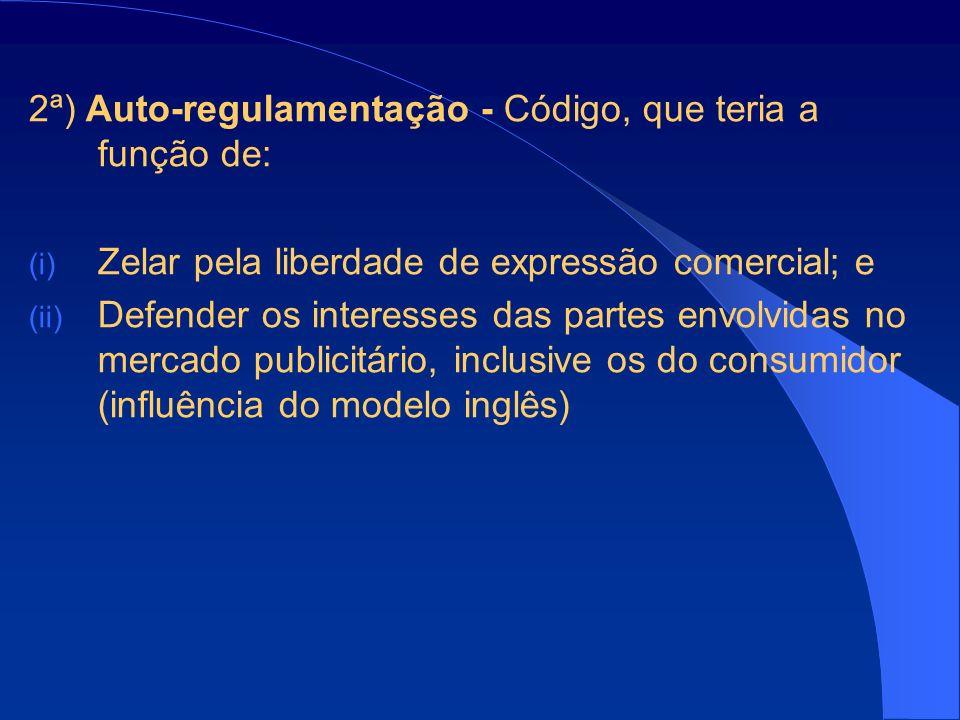 2ª) Auto-regulamentação - Código, que teria a função de: (i) Zelar pela liberdade de expressão comercial; e (ii) Defender os interesses das partes envolvidas no mercado publicitário, inclusive os do consumidor (influência do modelo inglês)