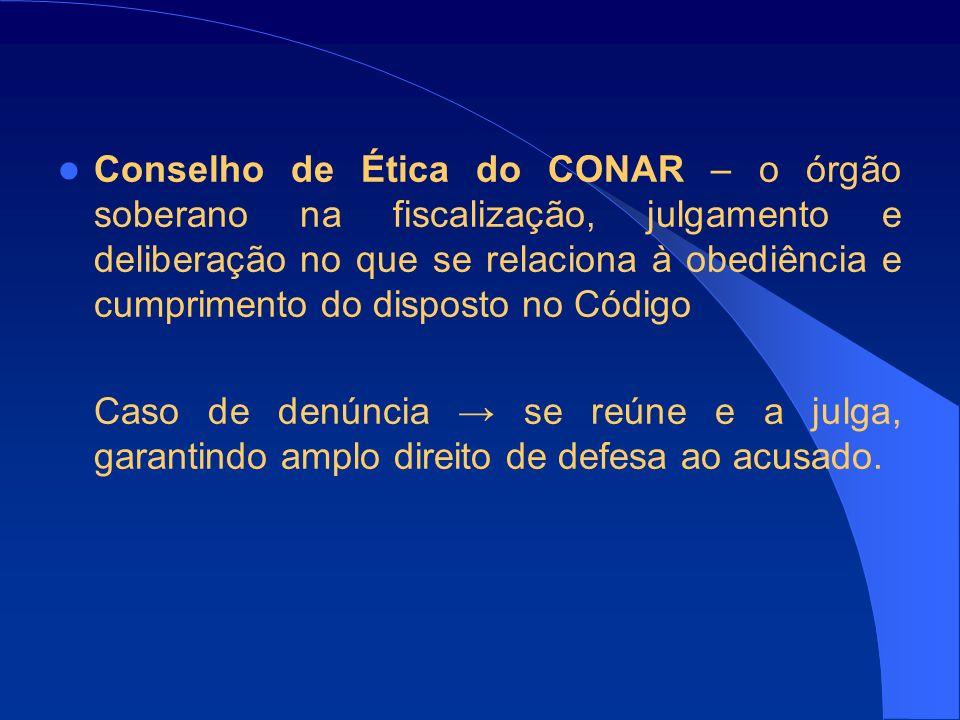 Conselho de Ética do CONAR – o órgão soberano na fiscalização, julgamento e deliberação no que se relaciona à obediência e cumprimento do disposto no Código Caso de denúncia se reúne e a julga, garantindo amplo direito de defesa ao acusado.