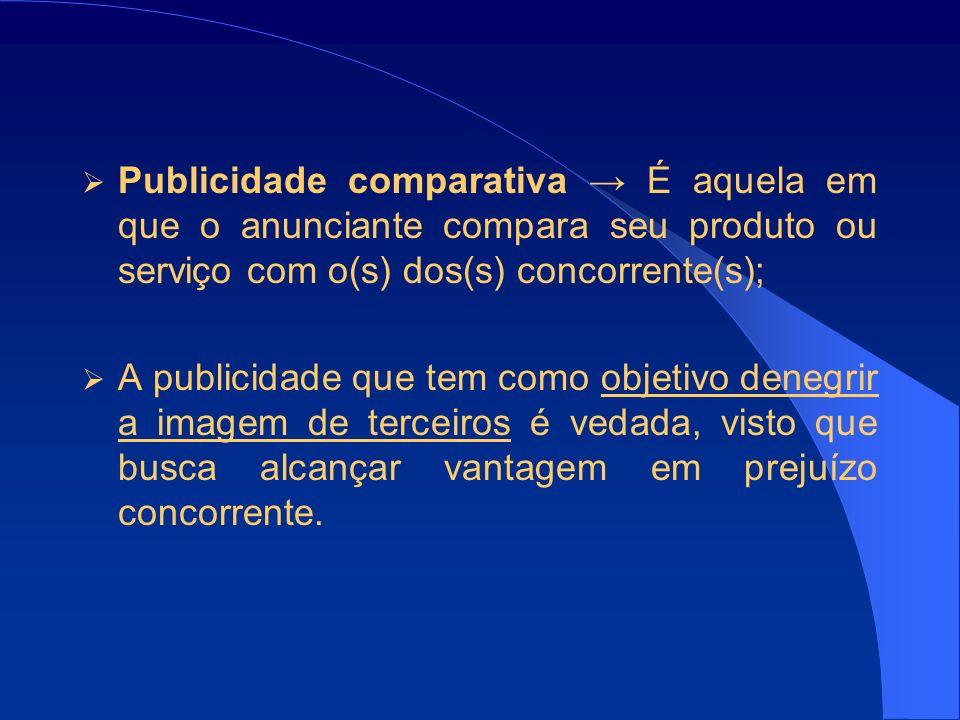 Publicidade comparativa É aquela em que o anunciante compara seu produto ou serviço com o(s) dos(s) concorrente(s); A publicidade que tem como objetivo denegrir a imagem de terceiros é vedada, visto que busca alcançar vantagem em prejuízo concorrente.