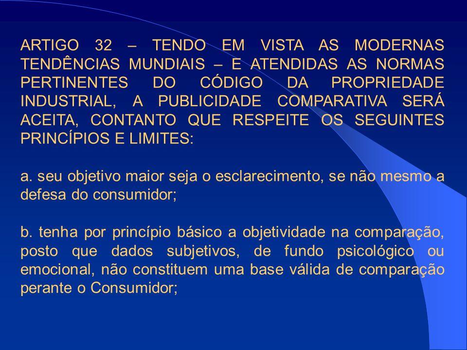 ARTIGO 32 – TENDO EM VISTA AS MODERNAS TENDÊNCIAS MUNDIAIS – E ATENDIDAS AS NORMAS PERTINENTES DO CÓDIGO DA PROPRIEDADE INDUSTRIAL, A PUBLICIDADE COMPARATIVA SERÁ ACEITA, CONTANTO QUE RESPEITE OS SEGUINTES PRINCÍPIOS E LIMITES: a.