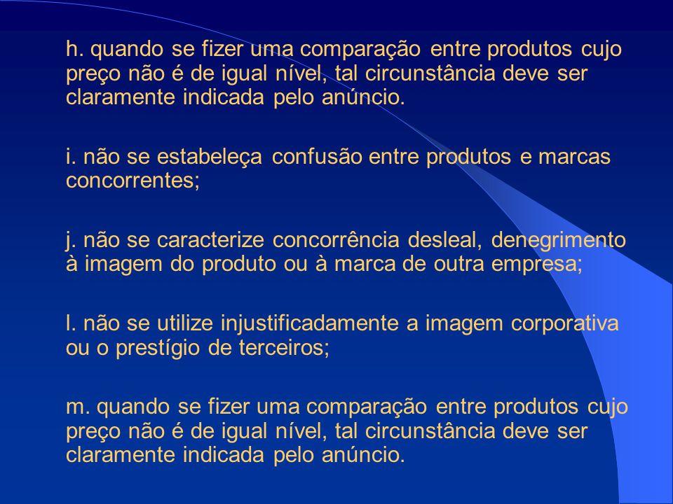 h. quando se fizer uma comparação entre produtos cujo preço não é de igual nível, tal circunstância deve ser claramente indicada pelo anúncio. i. não