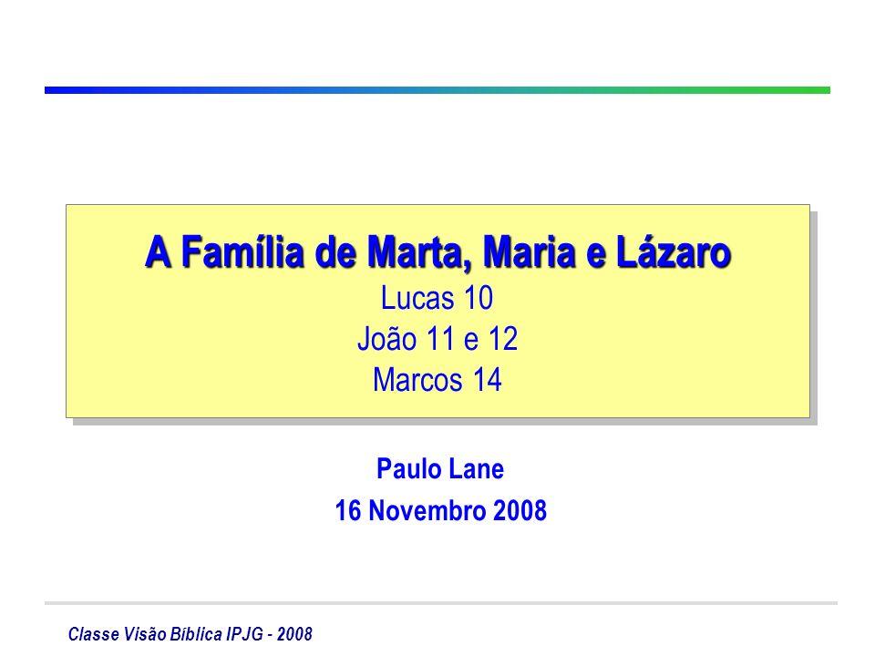Classe Visão Bíblica IPJG - 2008 Relatos da Família Marta, Maria e Lázaro Marta e Maria recebem Jesus em sua casa Lucas 10.38-42 Enfermidade de Lázaro João 11.1-32 Obs.
