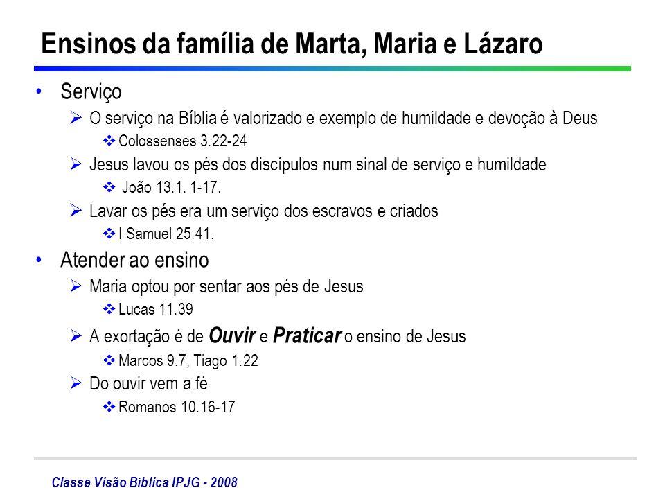 Classe Visão Bíblica IPJG - 2008 Ensinos da família de Marta, Maria e Lázaro Serviço O serviço na Bíblia é valorizado e exemplo de humildade e devoção