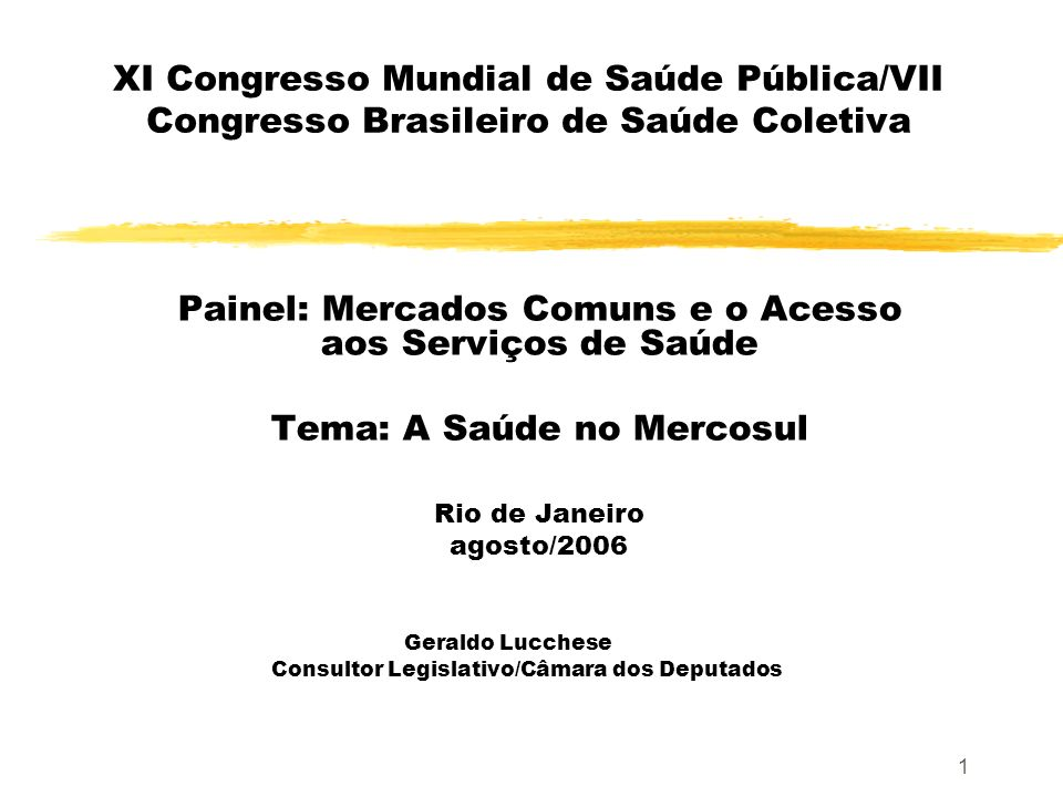 1 XI Congresso Mundial de Saúde Pública/VII Congresso Brasileiro de Saúde Coletiva Painel: Mercados Comuns e o Acesso aos Serviços de Saúde Tema: A Sa