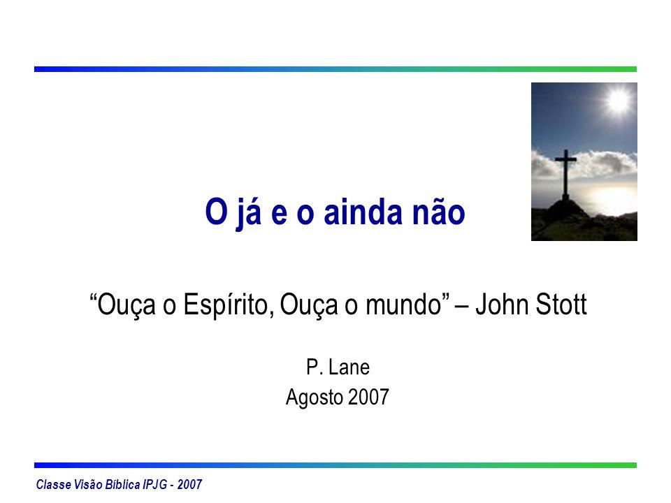 Classe Visão Bíblica IPJG - 2007 O já e o ainda não Ouça o Espírito, Ouça o mundo – John Stott P. Lane Agosto 2007