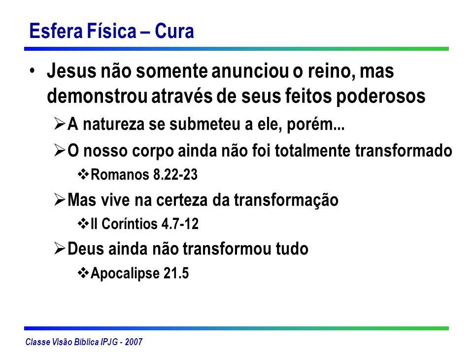 Classe Visão Bíblica IPJG - 2007 Esfera Física – Cura Jesus não somente anunciou o reino, mas demonstrou através de seus feitos poderosos A natureza s