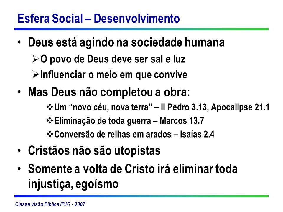 Classe Visão Bíblica IPJG - 2007 Esfera Social – Desenvolvimento Deus está agindo na sociedade humana O povo de Deus deve ser sal e luz Influenciar o