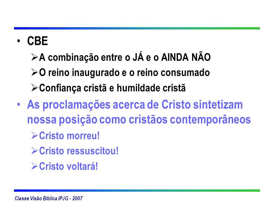 Classe Visão Bíblica IPJG - 2007 CBE A combinação entre o JÁ e o AINDA NÃO O reino inaugurado e o reino consumado Confiança cristã e humildade cristã
