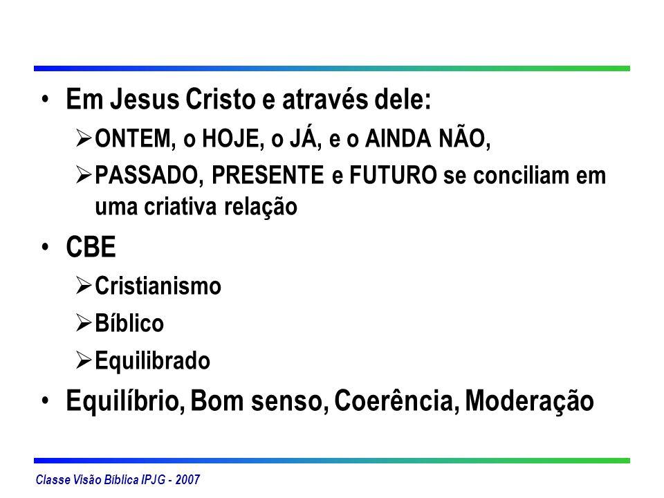 Classe Visão Bíblica IPJG - 2007 Em Jesus Cristo e através dele: ONTEM, o HOJE, o JÁ, e o AINDA NÃO, PASSADO, PRESENTE e FUTURO se conciliam em uma cr