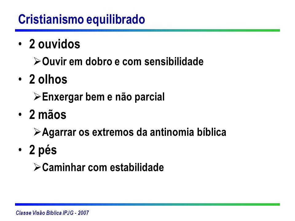 Classe Visão Bíblica IPJG - 2007 Cristianismo equilibrado 2 ouvidos Ouvir em dobro e com sensibilidade 2 olhos Enxergar bem e não parcial 2 mãos Agarr