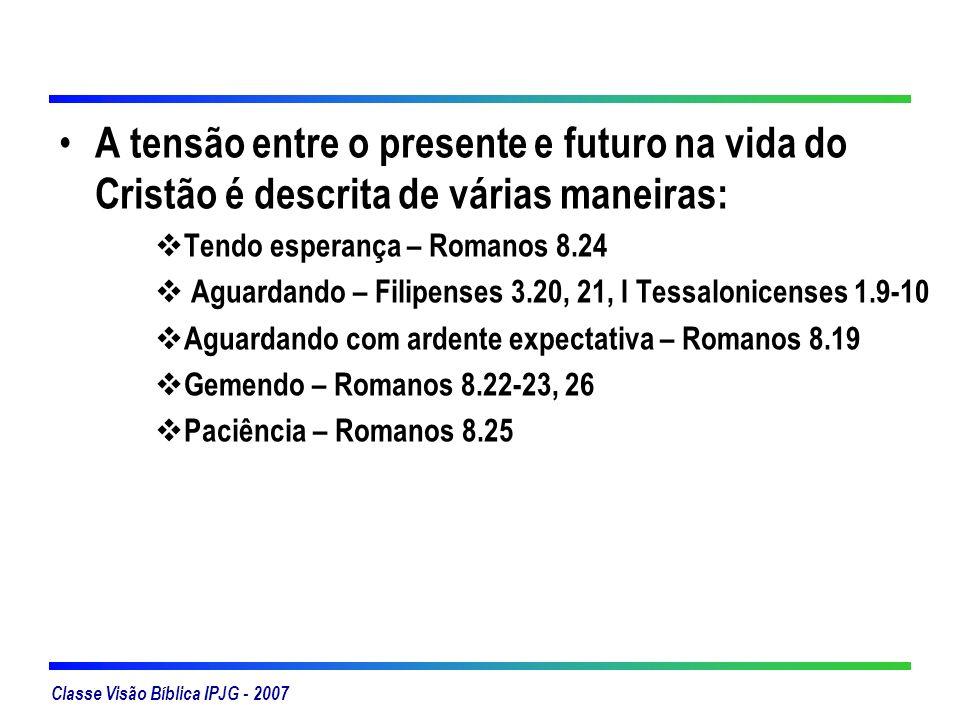 Classe Visão Bíblica IPJG - 2007 A tensão entre o presente e futuro na vida do Cristão é descrita de várias maneiras: Tendo esperança – Romanos 8.24 A
