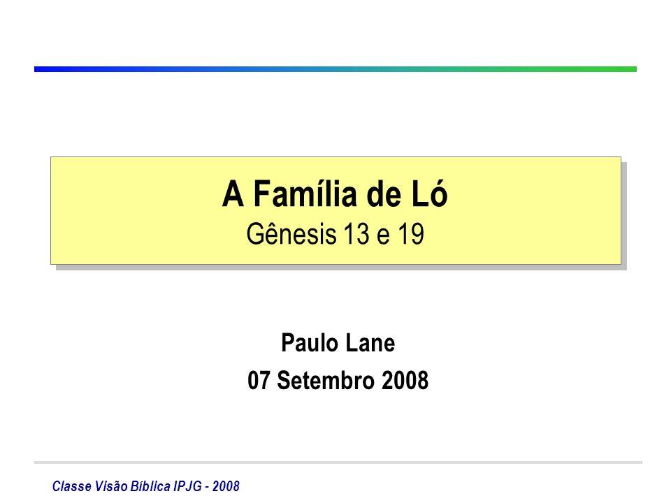 Classe Visão Bíblica IPJG - 2008 A Família de Ló Gênesis 13 e 19 Paulo Lane 07 Setembro 2008