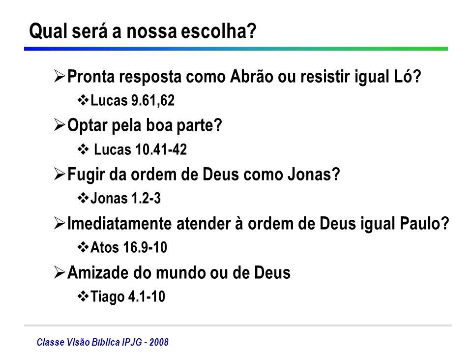 Classe Visão Bíblica IPJG - 2008 Qual será a nossa escolha? Pronta resposta como Abrão ou resistir igual Ló? Lucas 9.61,62 Optar pela boa parte? Lucas