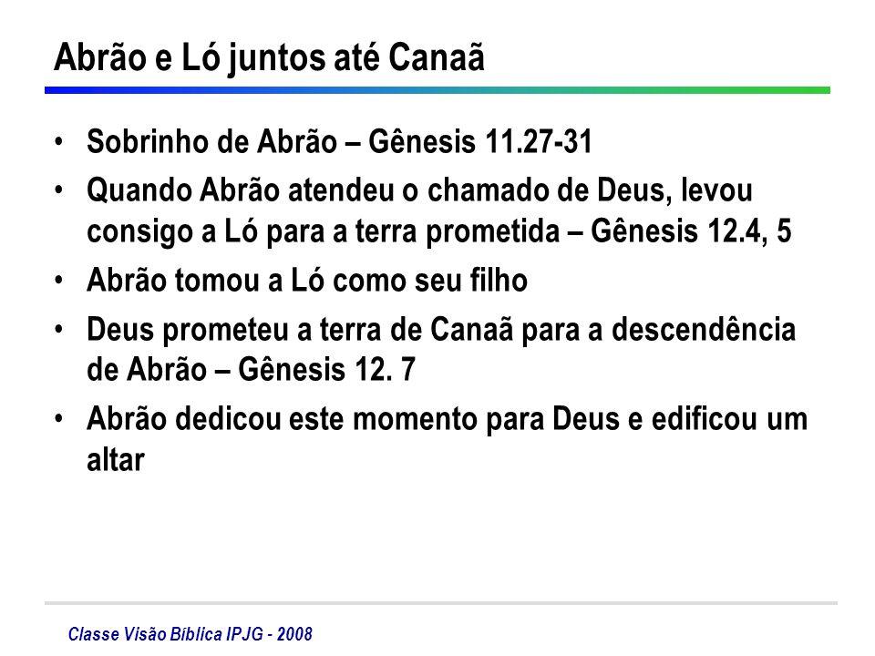 Classe Visão Bíblica IPJG - 2008 Abrão e Ló juntos até Canaã Sobrinho de Abrão – Gênesis 11.27-31 Quando Abrão atendeu o chamado de Deus, levou consig