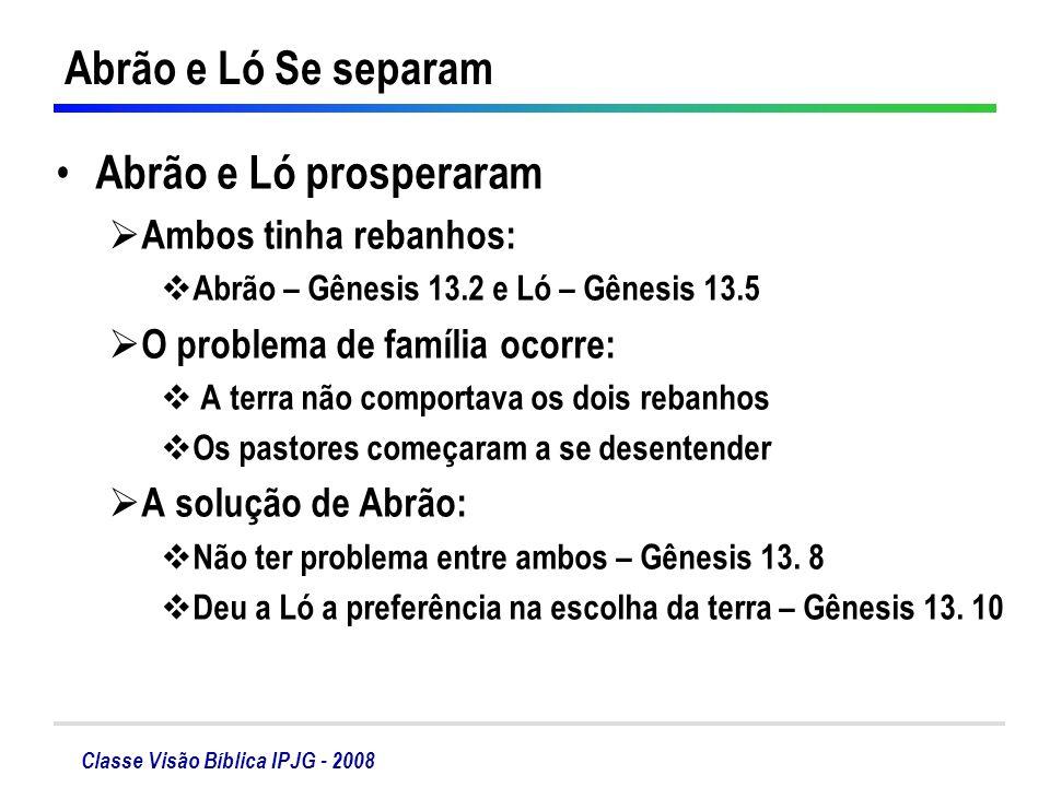 Classe Visão Bíblica IPJG - 2008 Abrão e Ló prosperaram Ambos tinha rebanhos: Abrão – Gênesis 13.2 e Ló – Gênesis 13.5 O problema de família ocorre: A