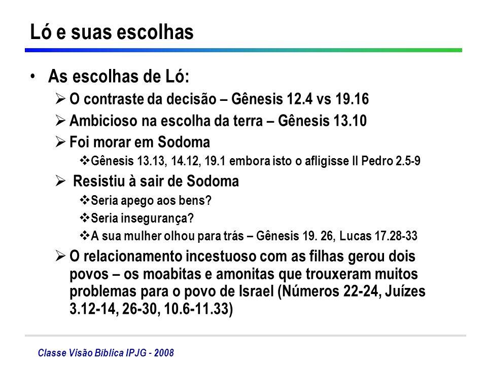 Classe Visão Bíblica IPJG - 2008 Ló e suas escolhas As escolhas de Ló: O contraste da decisão – Gênesis 12.4 vs 19.16 Ambicioso na escolha da terra –