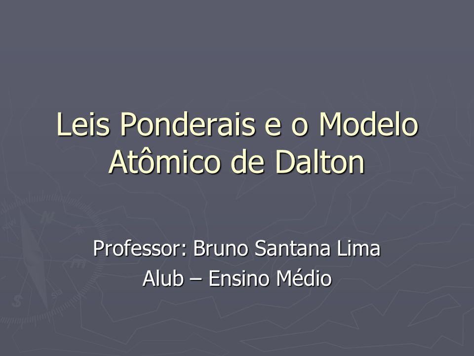 Leis Ponderais e o Modelo Atômico de Dalton Professor: Bruno Santana Lima Alub – Ensino Médio