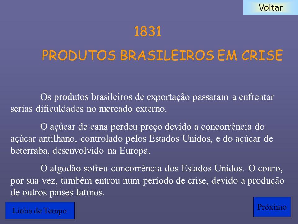 Voltar 1831 PRODUTOS BRASILEIROS EM CRISE Os produtos brasileiros de exportação passaram a enfrentar serias dificuldades no mercado externo. O açúcar
