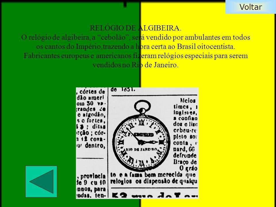 Voltar RELÓGIO DE ALGIBEIRA. O relógio de algibeira, a cebolão, será vendido por ambulantes em todos os cantos do Império,trazendo a hora certa ao Bra