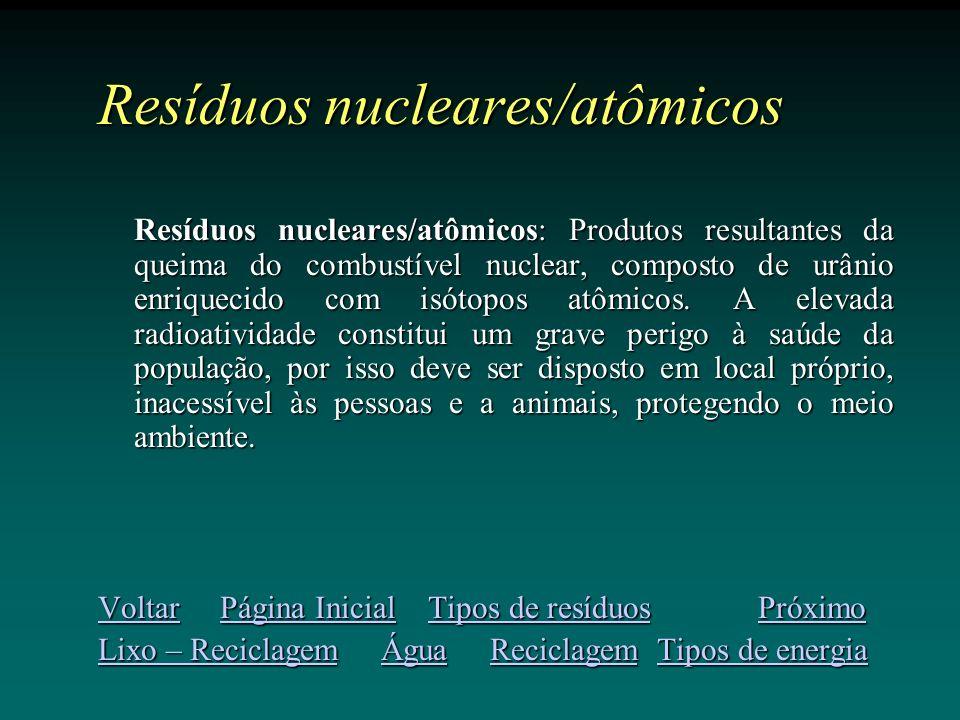 Resíduos nucleares/atômicos Resíduos nucleares/atômicos: Produtos resultantes da queima do combustível nuclear, composto de urânio enriquecido com isótopos atômicos.