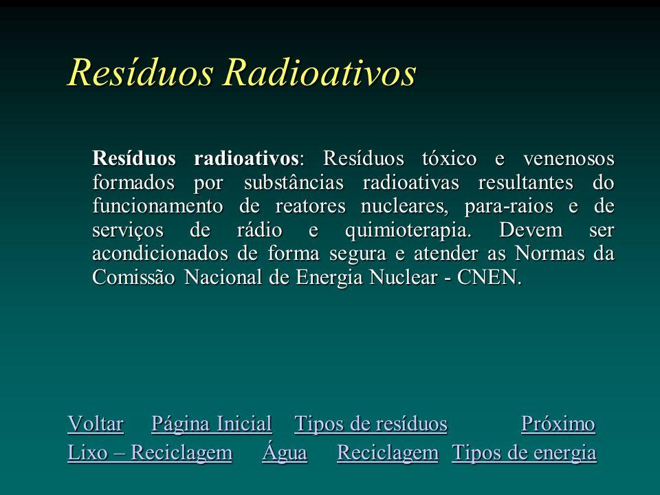 Resíduos Radioativos Resíduos radioativos: Resíduos tóxico e venenosos formados por substâncias radioativas resultantes do funcionamento de reatores nucleares, para-raios e de serviços de rádio e quimioterapia.