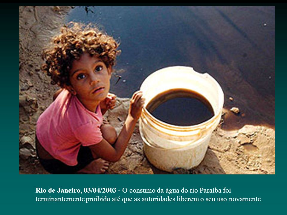 Rio de Janeiro, 03/04/2003 - O consumo da água do rio Paraíba foi terminantemente proibido até que as autoridades liberem o seu uso novamente.