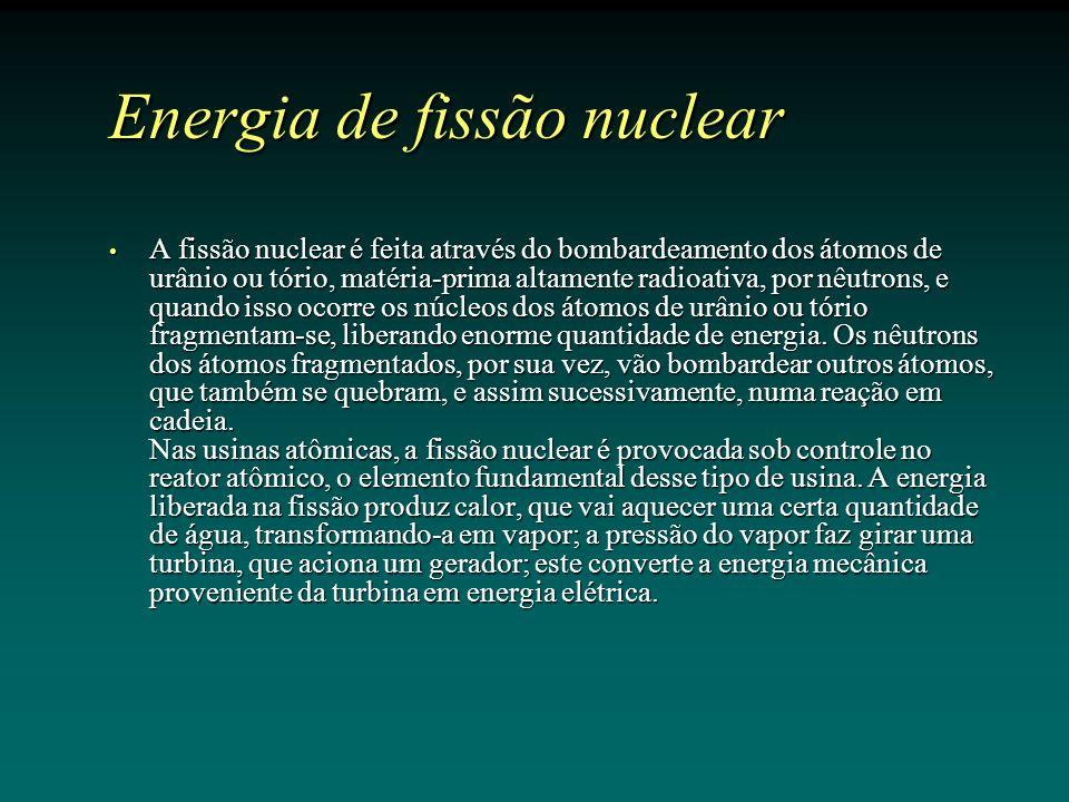 Energia de fissão nuclear A fissão nuclear é feita através do bombardeamento dos átomos de urânio ou tório, matéria-prima altamente radioativa, por nêutrons, e quando isso ocorre os núcleos dos átomos de urânio ou tório fragmentam-se, liberando enorme quantidade de energia.