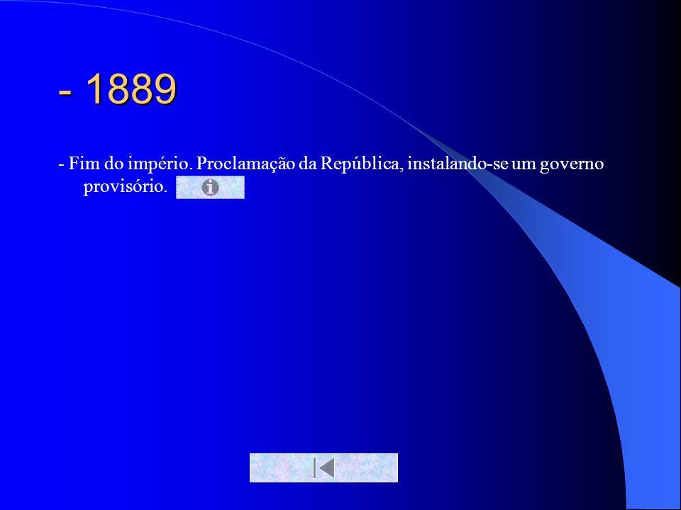- 1889 - Fim do império. Proclamação da República, instalando-se um governo provisório.