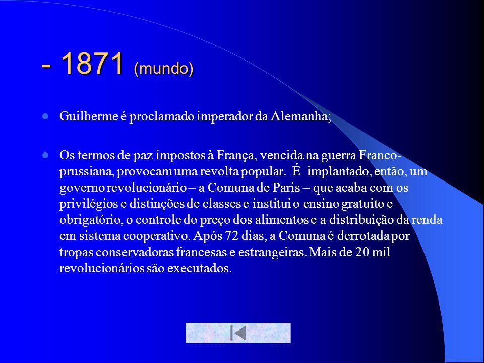 - 1871 (mundo) Guilherme é proclamado imperador da Alemanha; Os termos de paz impostos à França, vencida na guerra Franco- prussiana, provocam uma rev