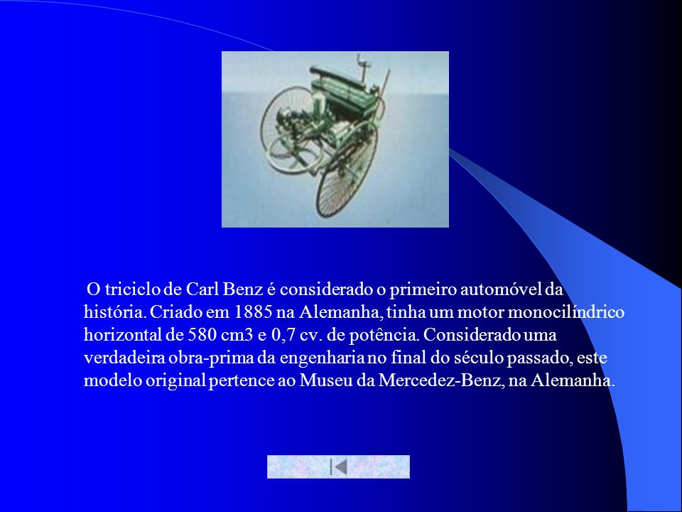 O triciclo de Carl Benz é considerado o primeiro automóvel da história. Criado em 1885 na Alemanha, tinha um motor monocilíndrico horizontal de 580 cm