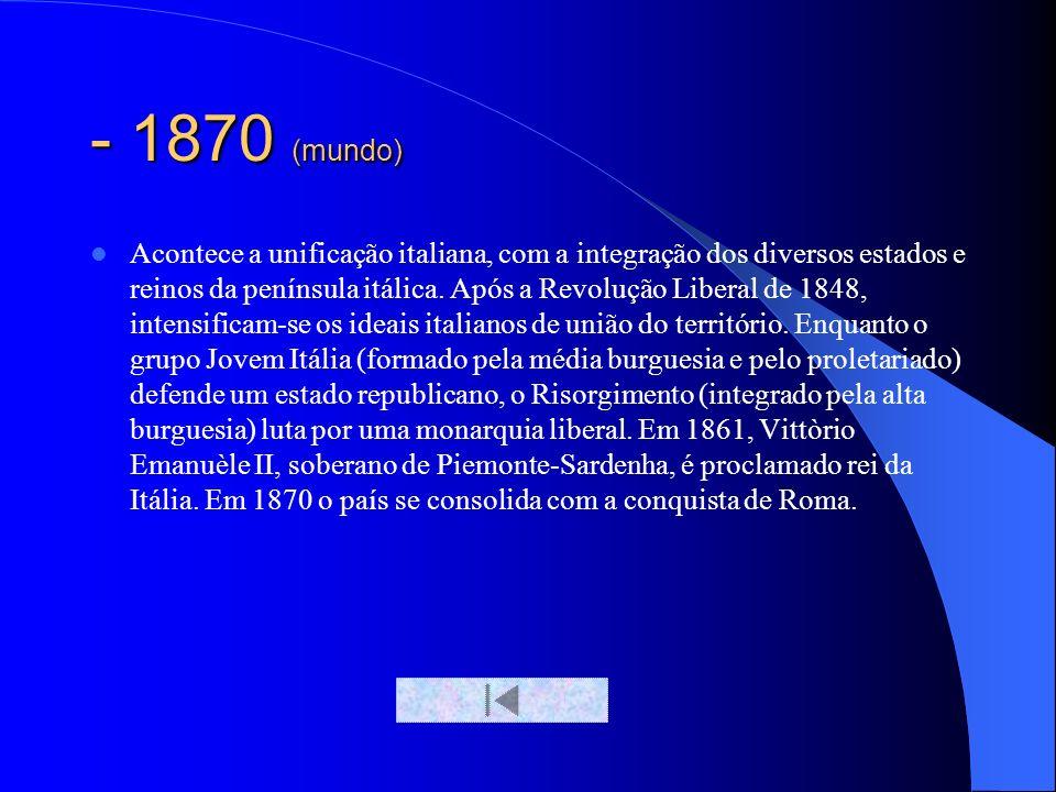 - 1870 (mundo) Acontece a unificação italiana, com a integração dos diversos estados e reinos da península itálica. Após a Revolução Liberal de 1848,