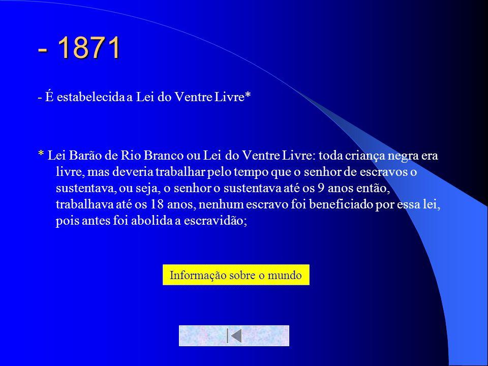 - 1871 - É estabelecida a Lei do Ventre Livre* * Lei Barão de Rio Branco ou Lei do Ventre Livre: toda criança negra era livre, mas deveria trabalhar p