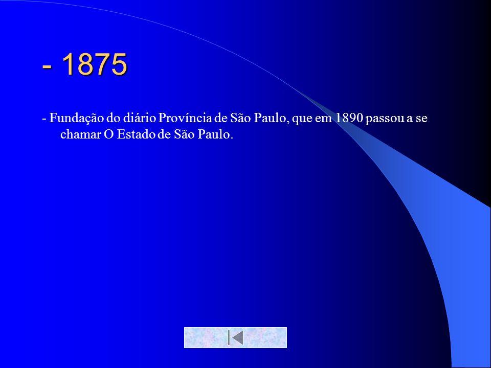 - 1875 - Fundação do diário Província de São Paulo, que em 1890 passou a se chamar O Estado de São Paulo.
