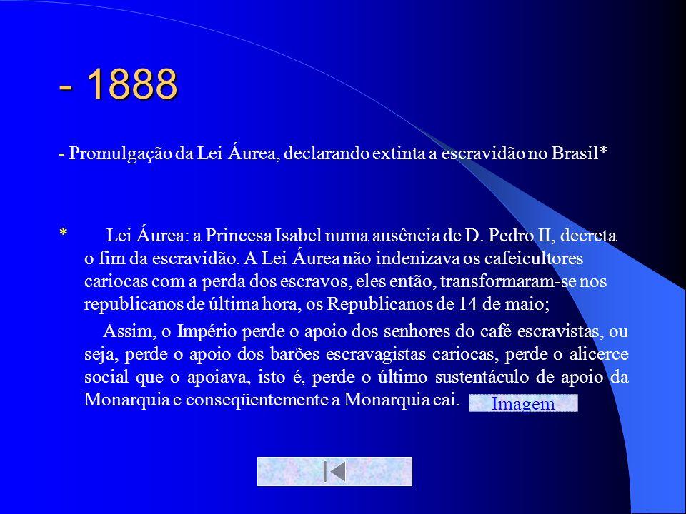 - 1888 - Promulgação da Lei Áurea, declarando extinta a escravidão no Brasil* * Lei Áurea: a Princesa Isabel numa ausência de D. Pedro II, decreta o f