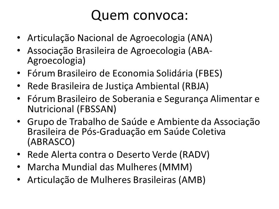 Quem convoca: Articulação Nacional de Agroecologia (ANA) Associação Brasileira de Agroecologia (ABA- Agroecologia) Fórum Brasileiro de Economia Solidária (FBES) Rede Brasileira de Justiça Ambiental (RBJA) Fórum Brasileiro de Soberania e Segurança Alimentar e Nutricional (FBSSAN) Grupo de Trabalho de Saúde e Ambiente da Associação Brasileira de Pós-Graduação em Saúde Coletiva (ABRASCO) Rede Alerta contra o Deserto Verde (RADV) Marcha Mundial das Mulheres (MMM) Articulação de Mulheres Brasileiras (AMB)