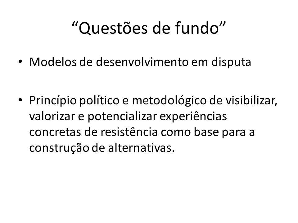 Questões de fundo Modelos de desenvolvimento em disputa Princípio político e metodológico de visibilizar, valorizar e potencializar experiências concretas de resistência como base para a construção de alternativas.