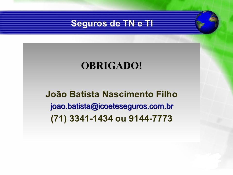 Seguros de TN e TI OBRIGADO! João Batista Nascimento Filhojoao.batista@icoeteseguros.com.br (71) 3341-1434 ou 9144-7773