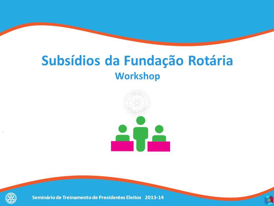 Seminário de Treinamento de Presidentes Eleitos 2013-14 Subsídios da Fundação Rotária Workshop