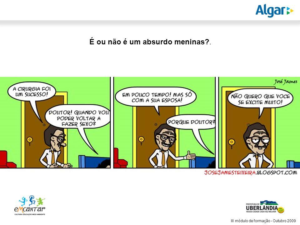 Reunião Gerencial, 20/05/2008 III módulo de formação - Outubro 2009 É ou não é um absurdo meninas?.