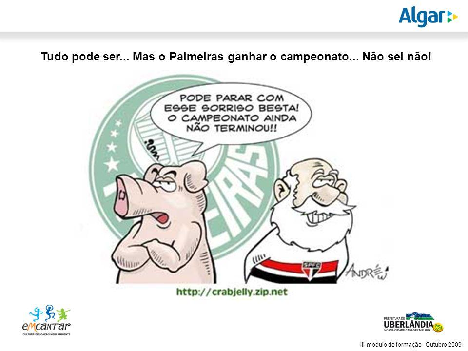 Reunião Gerencial, 20/05/2008 III módulo de formação - Outubro 2009 Tudo pode ser... Mas o Palmeiras ganhar o campeonato... Não sei não!