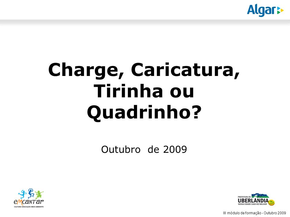 Reunião Gerencial, 20/05/2008 III módulo de formação - Outubro 2009 Nem tirinha, nem quadrinho, nem caricatura nem charge...