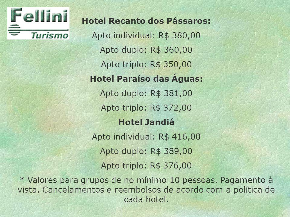 Hotel Recanto dos Pássaros: Apto individual: R$ 380,00 Apto duplo: R$ 360,00 Apto triplo: R$ 350,00 Hotel Paraíso das Águas: Apto duplo: R$ 381,00 Apt