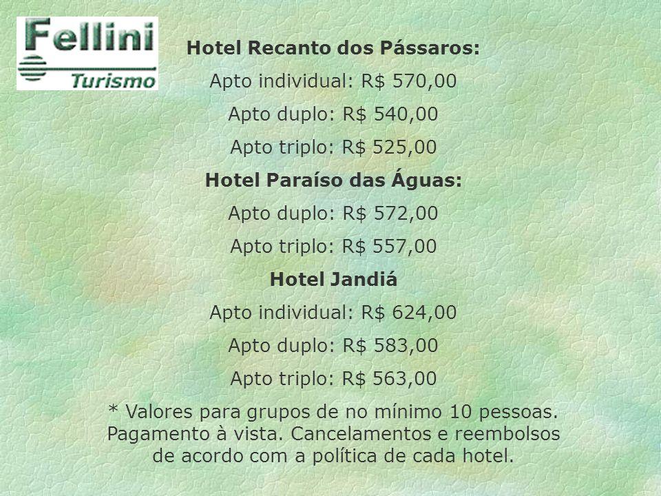 Hotel Recanto dos Pássaros: Apto individual: R$ 570,00 Apto duplo: R$ 540,00 Apto triplo: R$ 525,00 Hotel Paraíso das Águas: Apto duplo: R$ 572,00 Apt