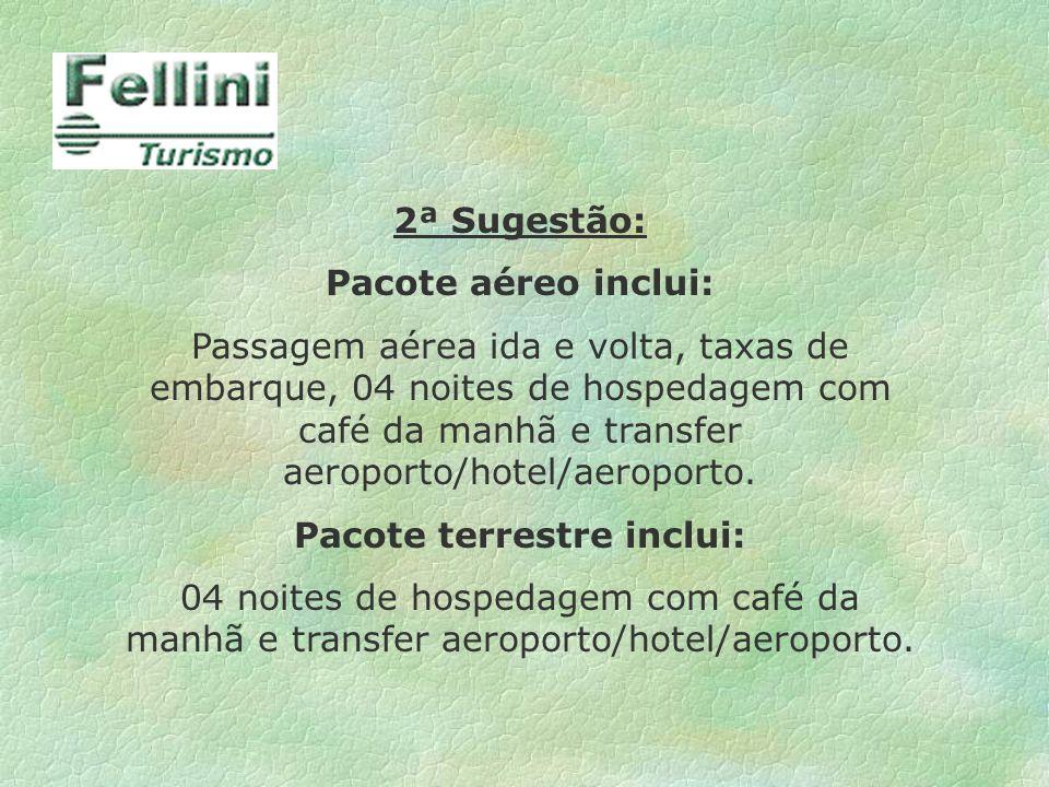 2ª Sugestão: Pacote aéreo inclui: Passagem aérea ida e volta, taxas de embarque, 04 noites de hospedagem com café da manhã e transfer aeroporto/hotel/