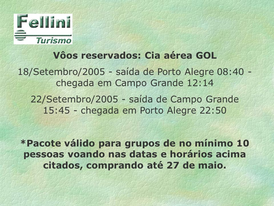 Vôos reservados: Cia aérea GOL 18/Setembro/2005 - saída de Porto Alegre 08:40 - chegada em Campo Grande 12:14 22/Setembro/2005 - saída de Campo Grande