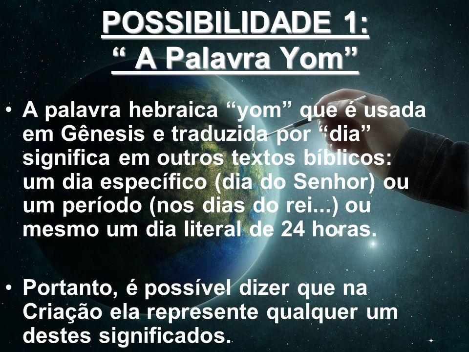 POSSIBILIDADE 1: A Palavra Yom A palavra hebraica yom que é usada em Gênesis e traduzida por dia significa em outros textos bíblicos: um dia específic