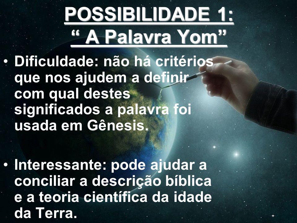 POSSIBILIDADE 1: A Palavra Yom Dificuldade: não há critérios que nos ajudem a definir com qual destes significados a palavra foi usada em Gênesis. Int