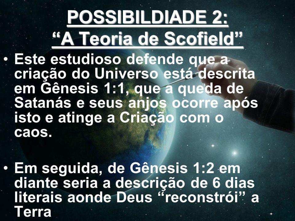 POSSIBILDIADE 2: A Teoria de Scofield Este estudioso defende que a criação do Universo está descrita em Gênesis 1:1, que a queda de Satanás e seus anj