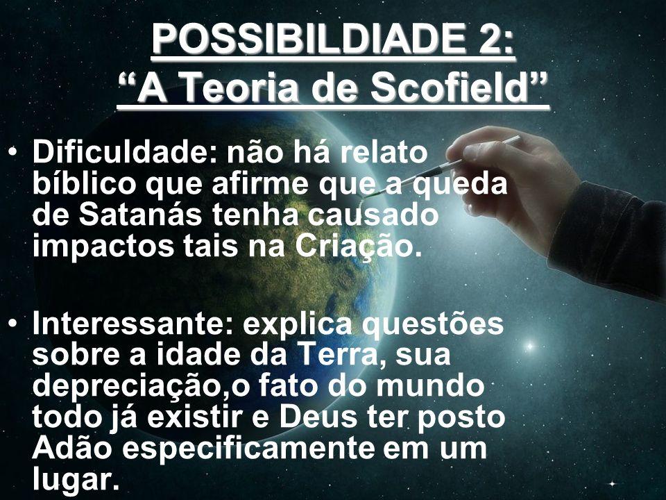 POSSIBILDIADE 2: A Teoria de Scofield Dificuldade: não há relato bíblico que afirme que a queda de Satanás tenha causado impactos tais na Criação. Int